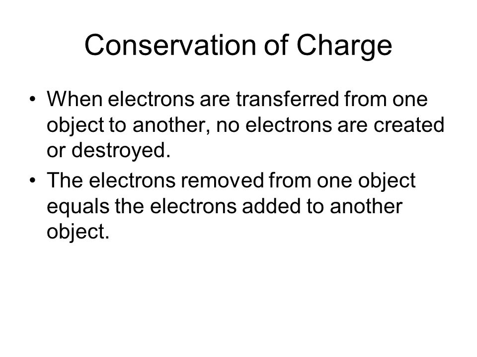 Conservation of Charge When electrons are transferred from one object to another, no electrons are created or destroyed. The electrons removed from on