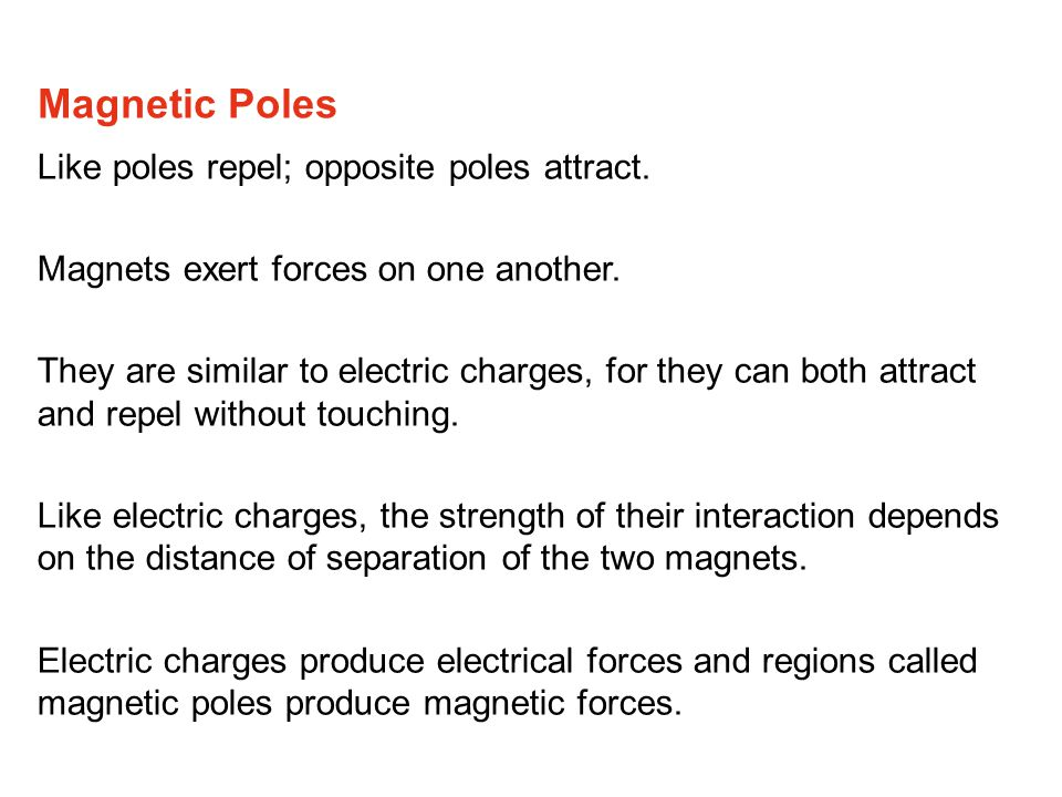 Like poles repel; opposite poles attract.Magnets exert forces on one another.