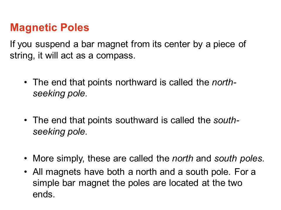 If you suspend a bar magnet from its center by a piece of string, it will act as a compass.
