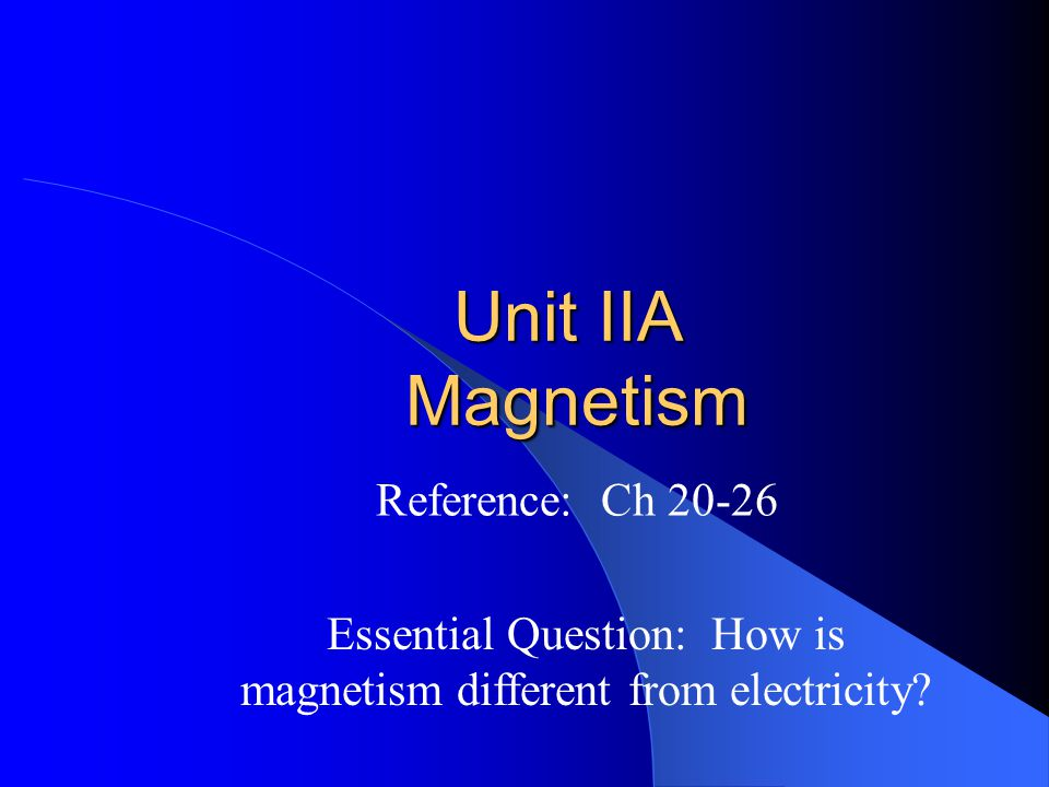 Unit IIA Magnetism Reference: Ch 20-26 Essential Question: How is magnetism different from electricity