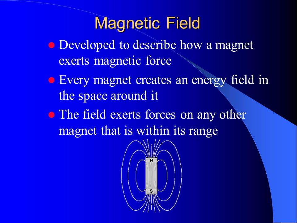 Magnetic Field Developed to describe how a magnet exerts magnetic force Every magnet creates an energy field in the space around it The field exerts forces on any other magnet that is within its range