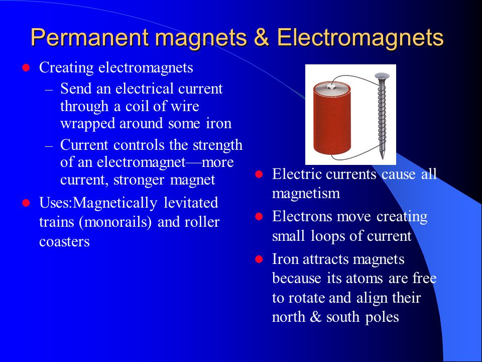 Permanent magnets & Electromagnets Electric currents cause all magnetism Electrons move creating small loops of current Iron attracts magnets because its atoms are free to rotate and align their north & south poles Creating electromagnets – Send an electrical current through a coil of wire wrapped around some iron – Current controls the strength of an electromagnet—more current, stronger magnet Uses:Magnetically levitated trains (monorails) and roller coasters