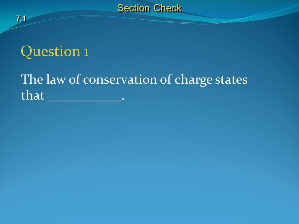 7.1 Section Check Question 1 The law of conservation of charge states that ___________.