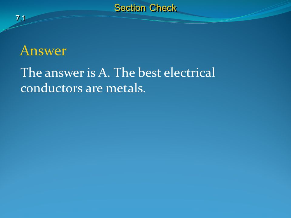 7.1 Section Check Answer The answer is A. The best electrical conductors are metals.