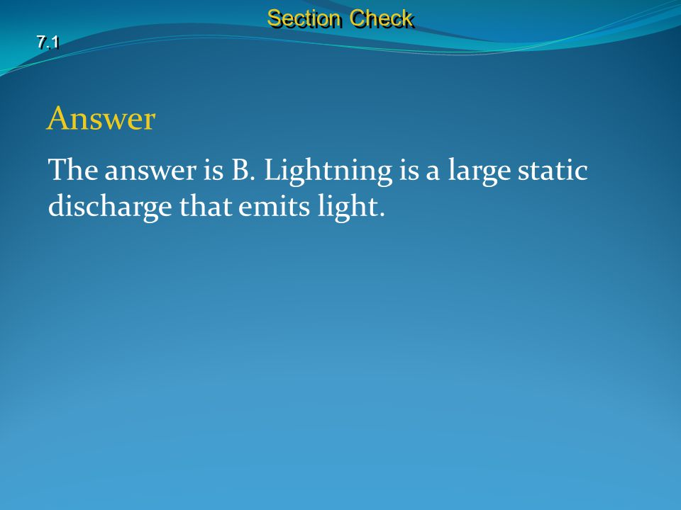 7.1 Section Check Answer The answer is B. Lightning is a large static discharge that emits light.