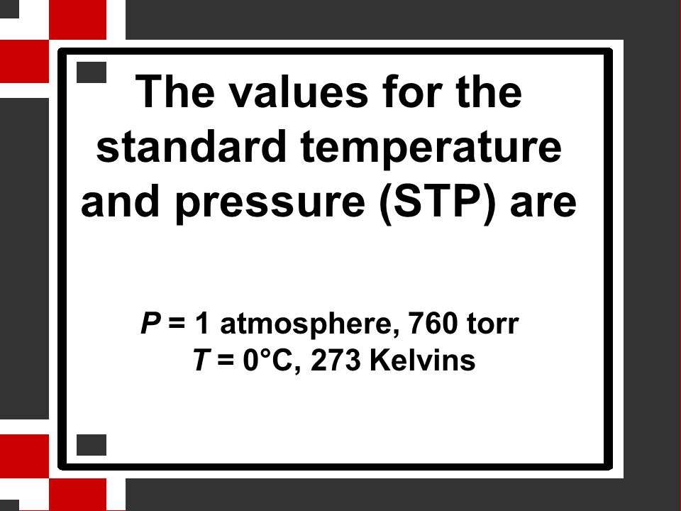 The values for the standard temperature and pressure (STP) are P = 1 atmosphere, 760 torr T = 0°C, 273 Kelvins