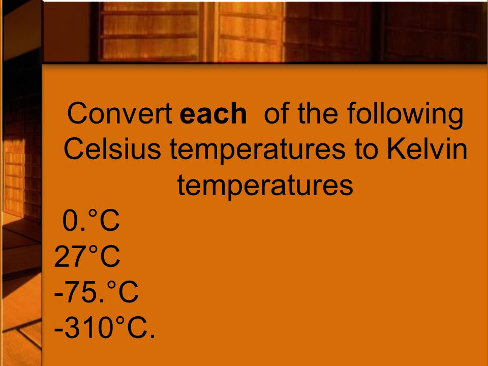 Convert each of the following Celsius temperatures to Kelvin temperatures 0.°C 27°C -75.°C -310°C.