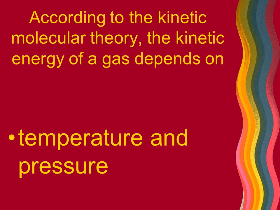 According to the kinetic molecular theory, the kinetic energy of a gas depends on temperature and pressure