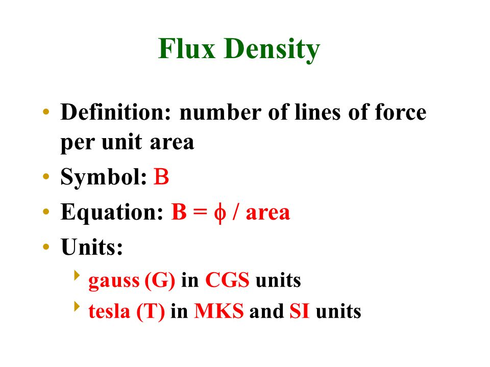 Flux Density Definition: number of lines of force per unit area Symbol:  Equation: B =  / area Units:  gauss (G) in CGS units  tesla (T) in MKS an