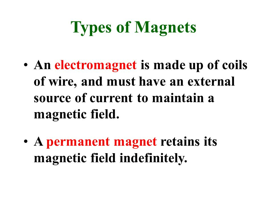 Types of Magnets An electromagnet is made up of coils of wire, and must have an external source of current to maintain a magnetic field.
