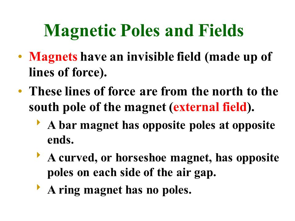 Magnetic Poles and Fields Magnets have an invisible field (made up of lines of force). These lines of force are from the north to the south pole of th