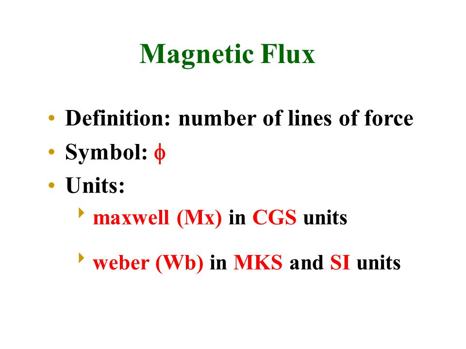 Magnetic Flux Definition: number of lines of force Symbol:  Units:  maxwell (Mx) in CGS units  weber (Wb) in MKS and SI units