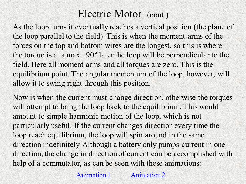 Electric Motor (cont.) As the loop turns it eventually reaches a vertical position (the plane of the loop parallel to the field).