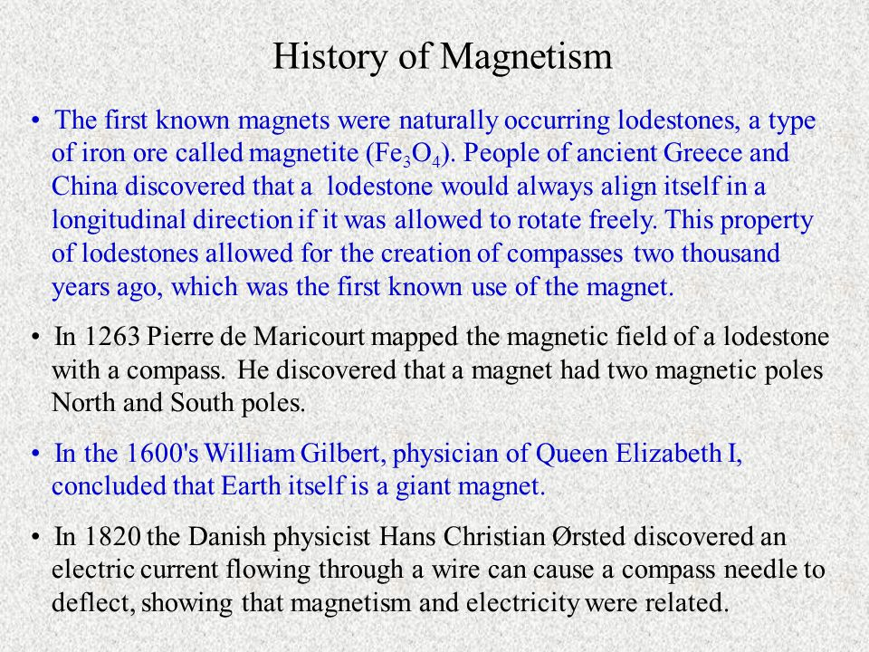 History of Magnetism The first known magnets were naturally occurring lodestones, a type of iron ore called magnetite (Fe 3 O 4 ).