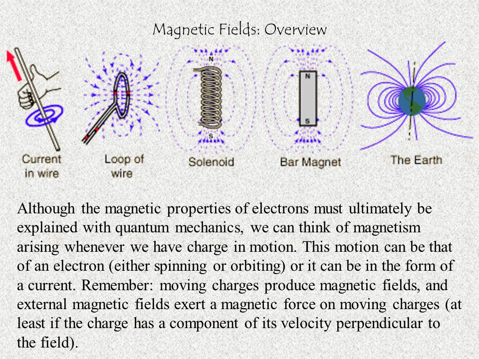 Magnetic Fields: Overview Although the magnetic properties of electrons must ultimately be explained with quantum mechanics, we can think of magnetism arising whenever we have charge in motion.