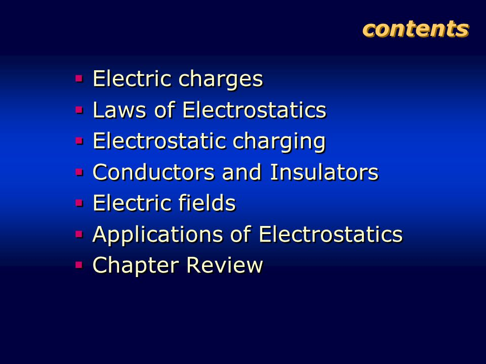 contents  Electric charges  Laws of Electrostatics  Electrostatic charging  Conductors and Insulators  Electric fields  Applications of Electrostatics  Chapter Review  Electric charges  Laws of Electrostatics  Electrostatic charging  Conductors and Insulators  Electric fields  Applications of Electrostatics  Chapter Review
