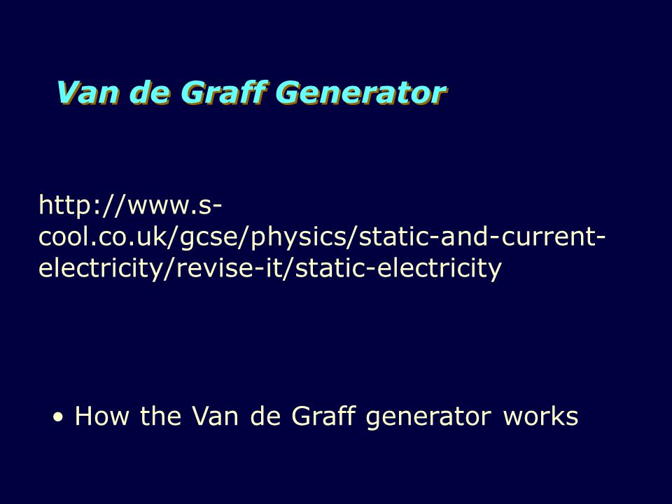 Van de Graff Generator http://www.s- cool.co.uk/gcse/physics/static-and-current- electricity/revise-it/static-electricity How the Van de Graff generator works