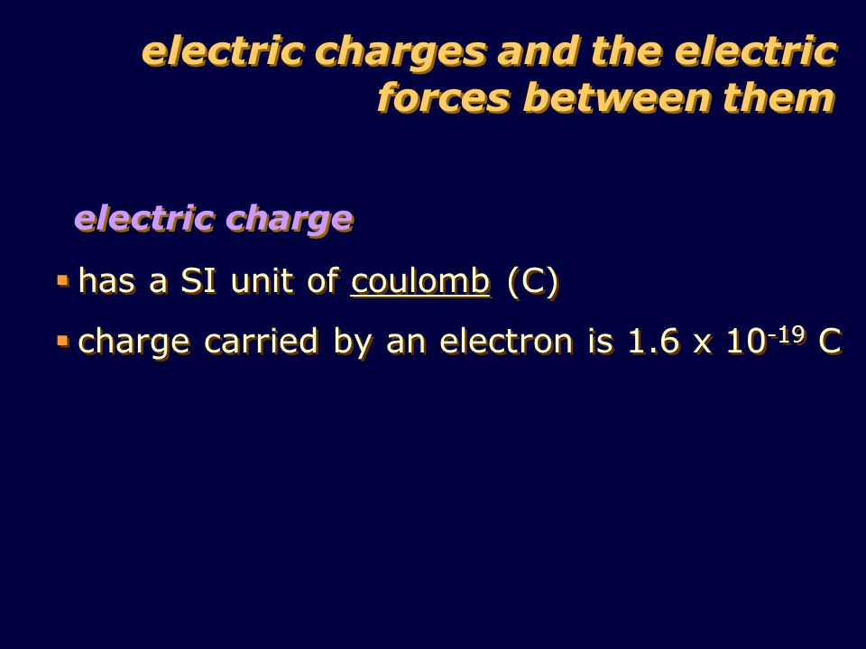 electric charge  has a SI unit of coulomb (C)  charge carried by an electron is 1.6 x 10 -19 C  has a SI unit of coulomb (C)  charge carried by an electron is 1.6 x 10 -19 C electric charges and the electric forces between them