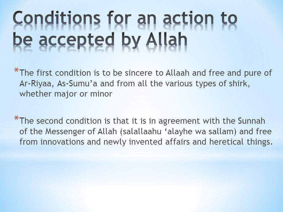 * The first condition is to be sincere to Allaah and free and pure of Ar-Riyaa, As-Sumu'a and from all the various types of shirk, whether major or mi