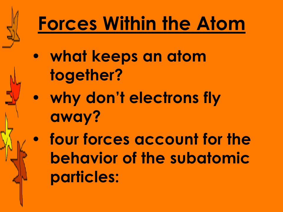 Forces Within the Atom what keeps an atom together? why don't electrons fly away? four forces account for the behavior of the subatomic particles: