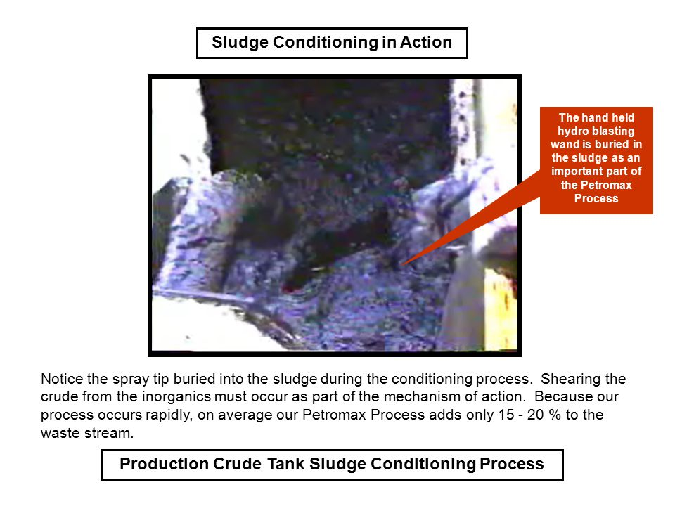 Production Crude Tank Sludge Conditioning Process Sludge Conditioning in Action Notice the spray tip buried into the sludge during the conditioning pr