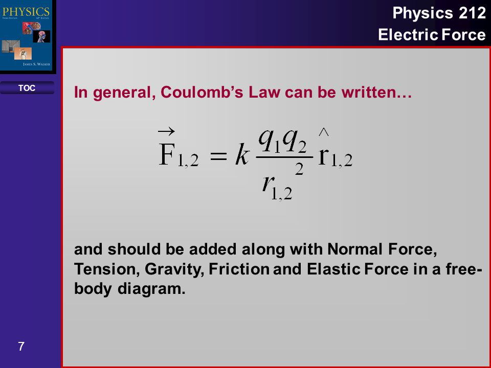 TOC 7 Physics 212 Electric Force In general, Coulomb's Law can be written… and should be added along with Normal Force, Tension, Gravity, Friction and Elastic Force in a free- body diagram.