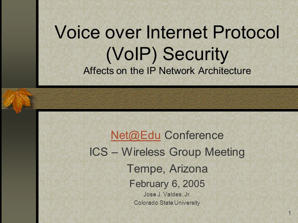 1 Voice over Internet Protocol (VoIP) Security Affects on the IP Network Architecture Net@EduNet@Edu Conference ICS – Wireless Group Meeting Tempe, Arizona February 6, 2005 Jose J.
