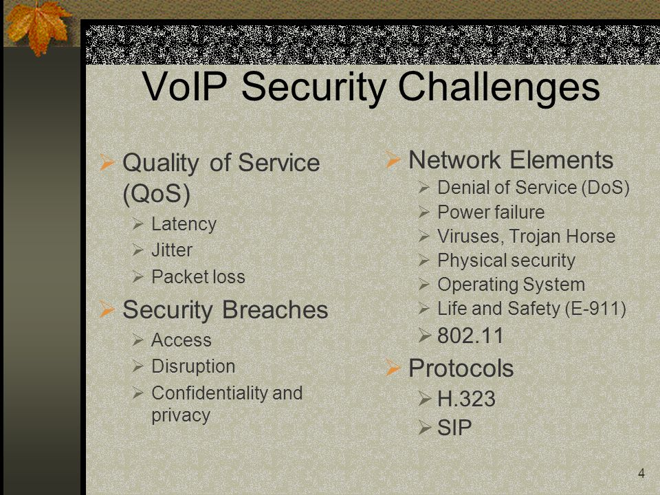 4 VoIP Security Challenges  Quality of Service (QoS)  Latency  Jitter  Packet loss  Security Breaches  Access  Disruption  Confidentiality and privacy  Network Elements  Denial of Service (DoS)  Power failure  Viruses, Trojan Horse  Physical security  Operating System  Life and Safety (E-911)  802.11  Protocols  H.323  SIP