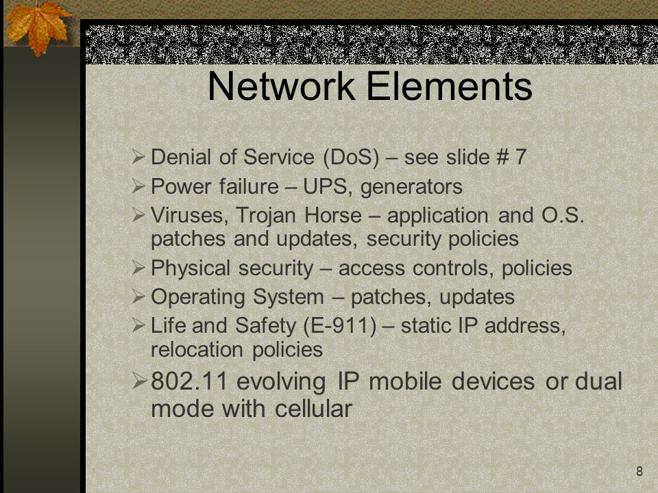 8 Network Elements  Denial of Service (DoS) – see slide # 7  Power failure – UPS, generators  Viruses, Trojan Horse – application and O.S.