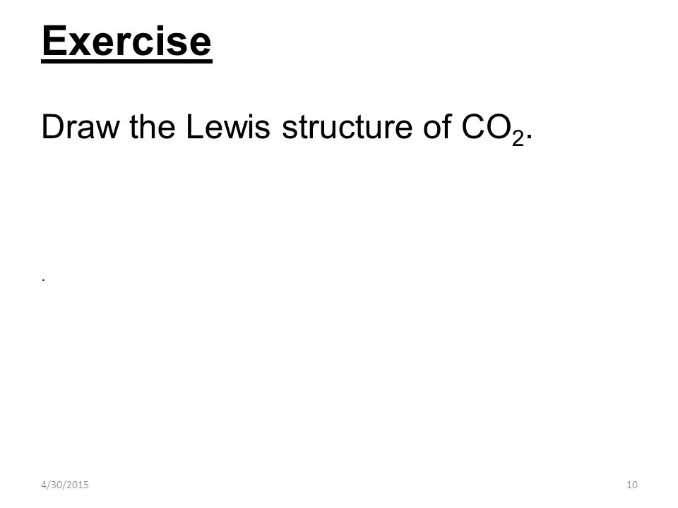 4/30/201510 Exercise Draw the Lewis structure of CO 2..