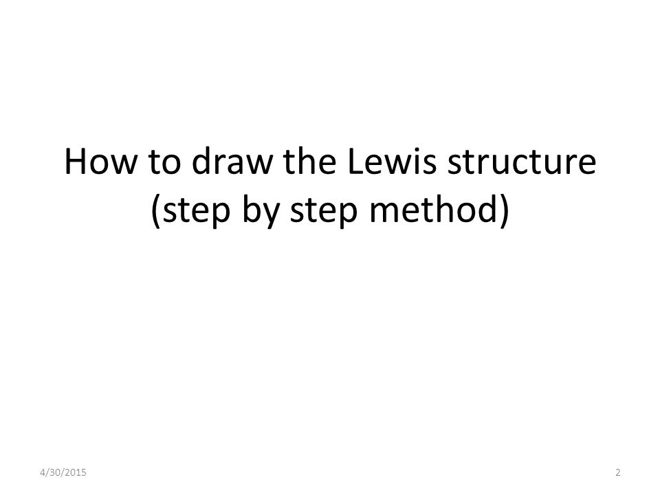 4/30/20152 How to draw the Lewis structure (step by step method)