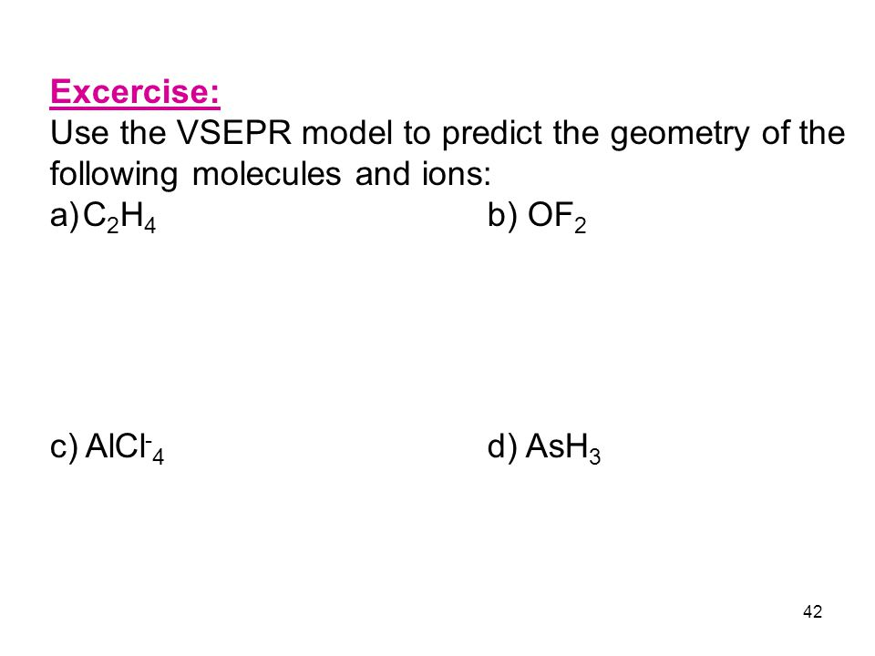 42 Excercise: Use the VSEPR model to predict the geometry of the following molecules and ions: a)C 2 H 4 b) OF 2 c) AlCl - 4 d) AsH 3