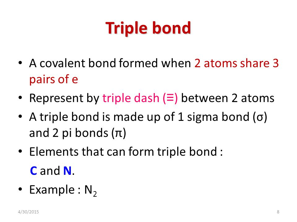 4/30/20158 Triple bond A covalent bond formed when 2 atoms share 3 pairs of e Represent by triple dash ( ≡ ) between 2 atoms A triple bond is made up of 1 sigma bond (σ) and 2 pi bonds (π) Elements that can form triple bond : C and N.