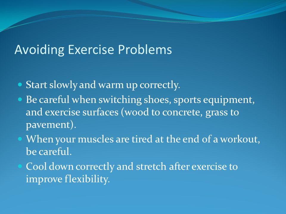 Avoiding Exercise Problems Start slowly and warm up correctly.