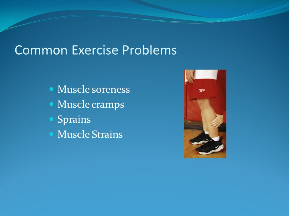Common Exercise Problems Muscle soreness Muscle cramps Sprains Muscle Strains