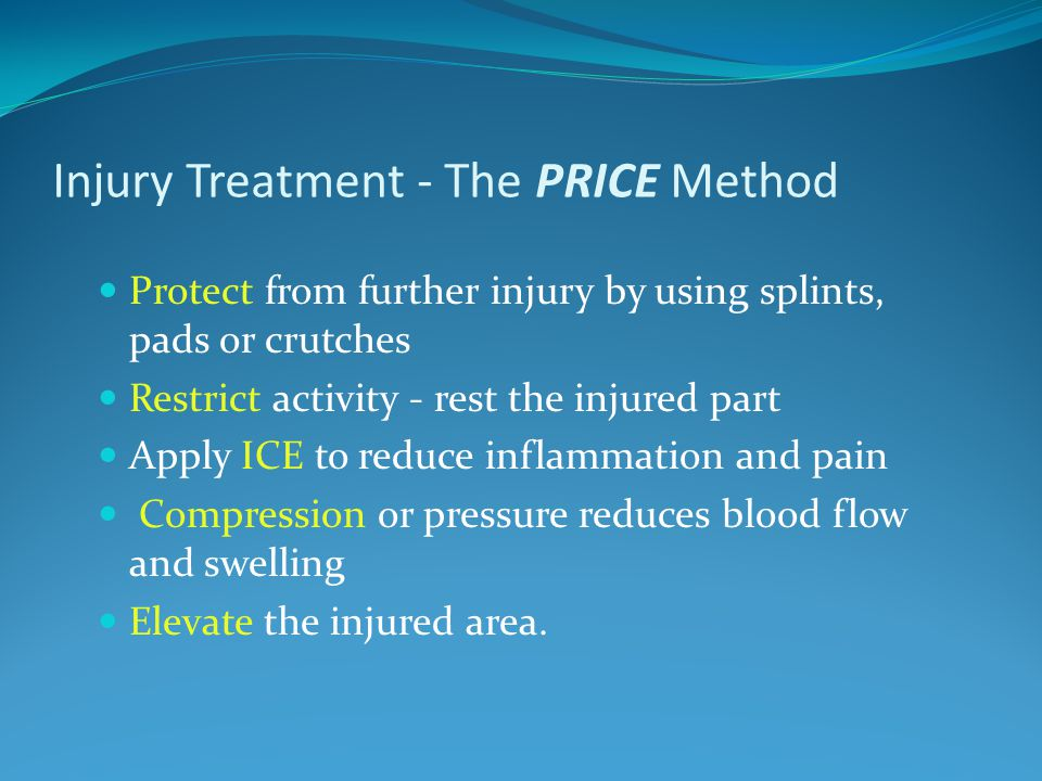 Injury Treatment - The PRICE Method Protect from further injury by using splints, pads or crutches Restrict activity - rest the injured part Apply ICE to reduce inflammation and pain Compression or pressure reduces blood flow and swelling Elevate the injured area.