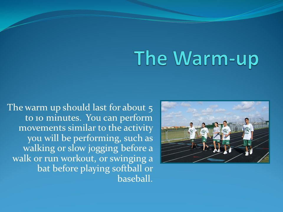The warm up should last for about 5 to 10 minutes.