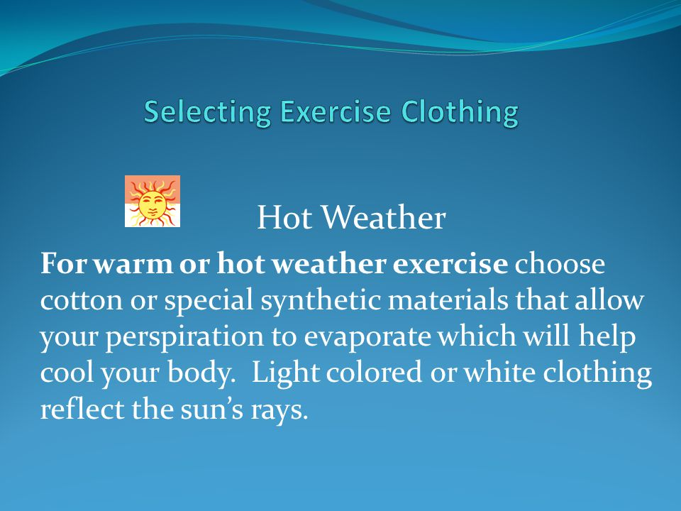 Hot Weather For warm or hot weather exercise choose cotton or special synthetic materials that allow your perspiration to evaporate which will help cool your body.