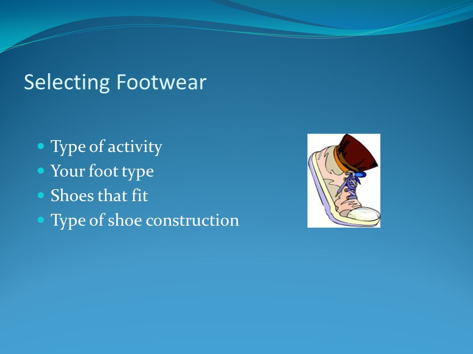 Selecting Footwear Type of activity Your foot type Shoes that fit Type of shoe construction