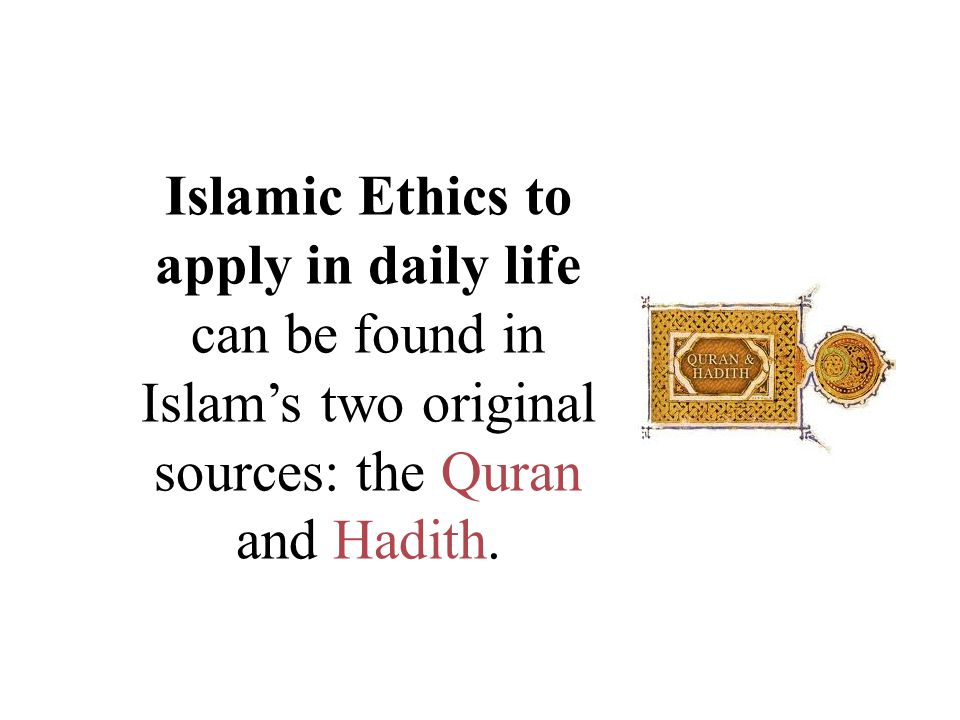 Islamic Ethics to apply in daily life can be found in Islam's two original sources: the Quran and Hadith.