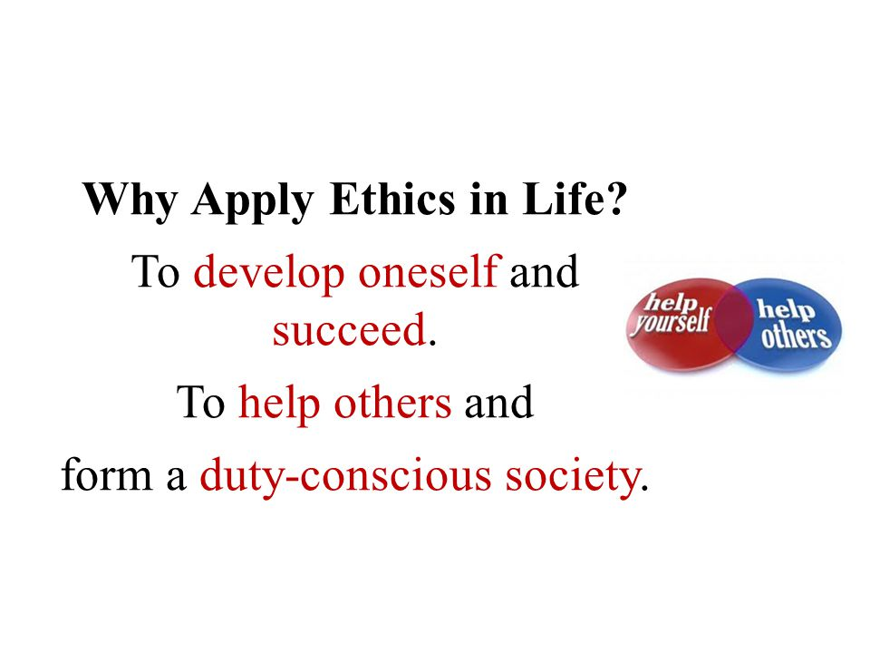 Why Apply Ethics in Life. To develop oneself and succeed.