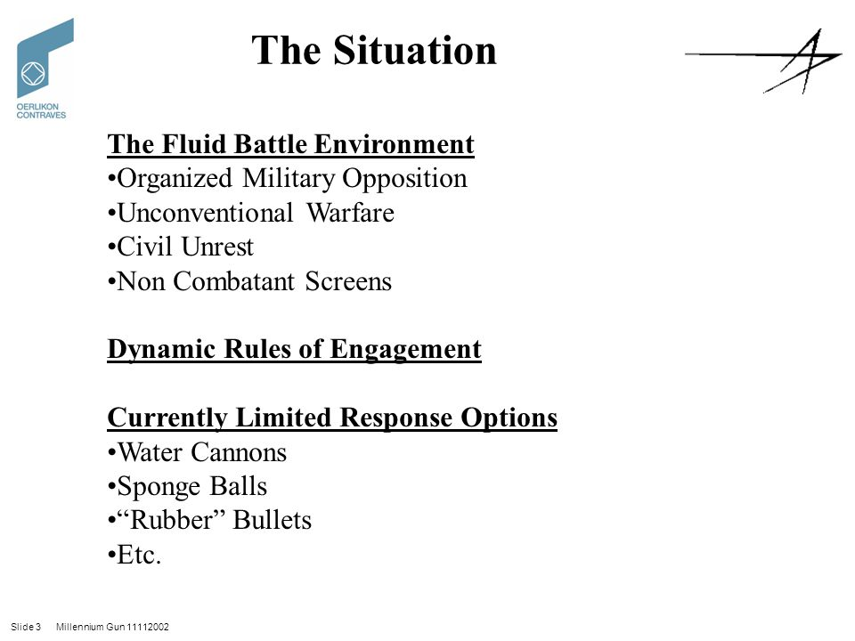 Slide 3 Millennium Gun 11112002 The Situation The Fluid Battle Environment Organized Military Opposition Unconventional Warfare Civil Unrest Non Combatant Screens Dynamic Rules of Engagement Currently Limited Response Options Water Cannons Sponge Balls Rubber Bullets Etc.