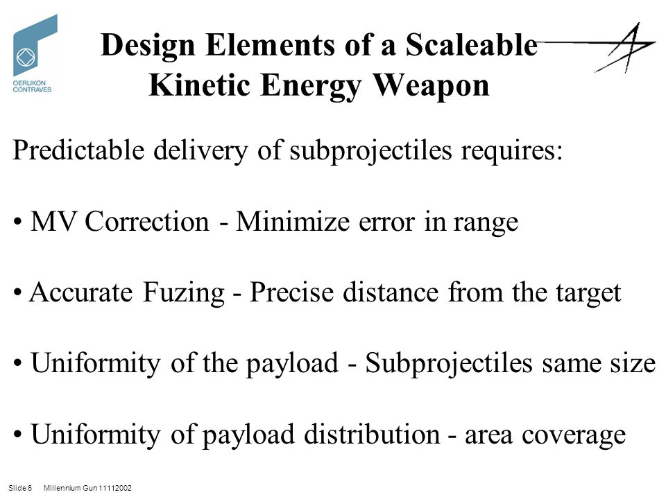 Slide 6 Millennium Gun 11112002 Design Elements of a Scaleable Kinetic Energy Weapon Predictable delivery of subprojectiles requires: MV Correction - Minimize error in range Accurate Fuzing - Precise distance from the target Uniformity of the payload - Subprojectiles same size Uniformity of payload distribution - area coverage