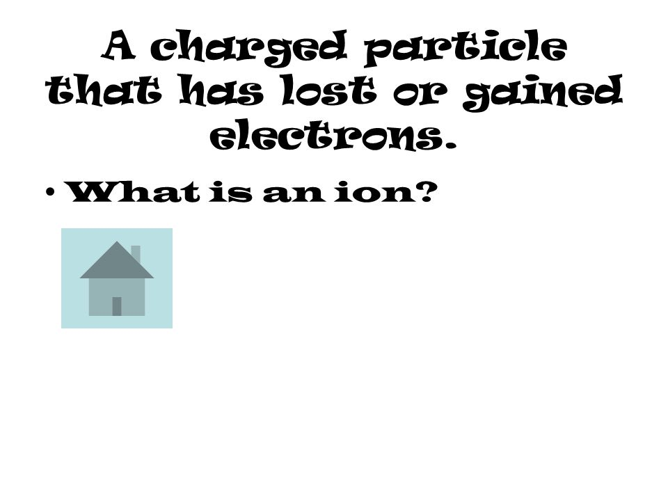 A charged particle that has lost or gained electrons. What is an ion?