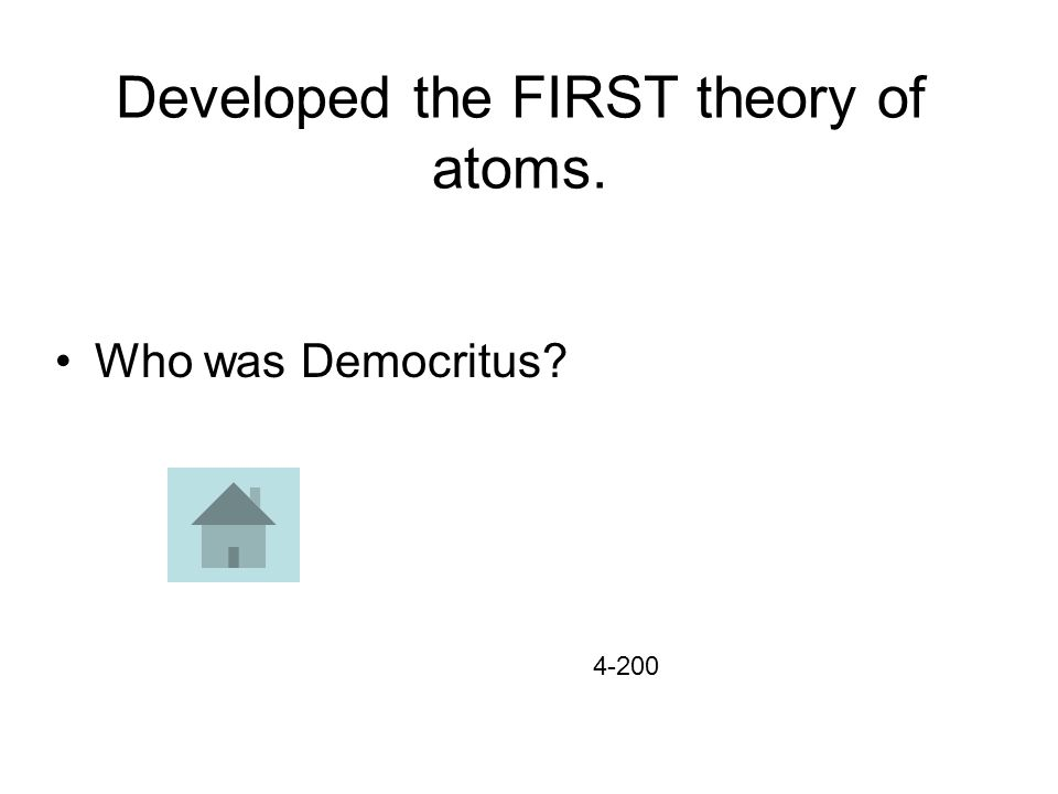 Developed the FIRST theory of atoms. Who was Democritus? 4-200