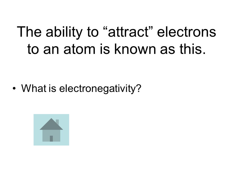 The ability to attract electrons to an atom is known as this. What is electronegativity?