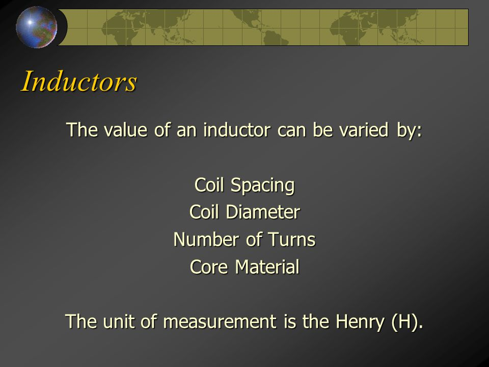 Inductors The value of an inductor can be varied by: Coil Spacing Coil Diameter Number of Turns Core Material The unit of measurement is the Henry (H)