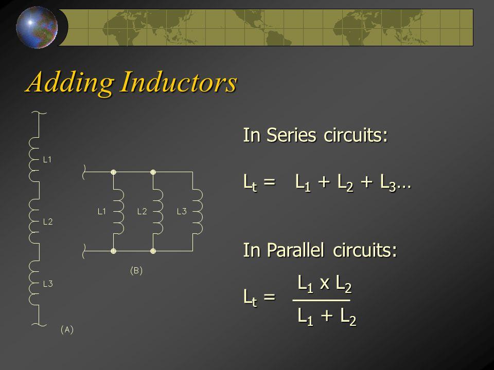 Adding Inductors In Series circuits: L t = L 1 + L 2 + L 3 … In Parallel circuits: L t = L 1 x L 2 L 1 + L 2
