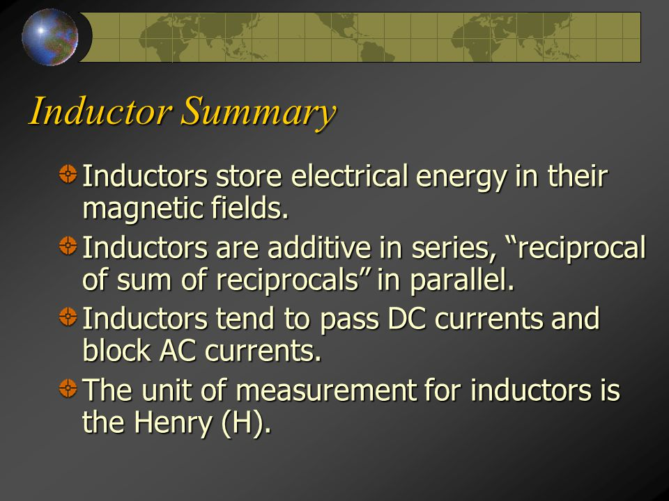 "Inductor Summary Inductors store electrical energy in their magnetic fields. Inductors are additive in series, ""reciprocal of sum of reciprocals"" in p"