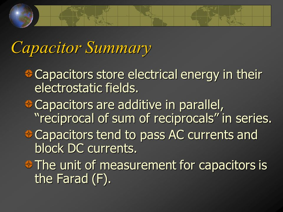 "Capacitor Summary Capacitors store electrical energy in their electrostatic fields. Capacitors are additive in parallel, ""reciprocal of sum of recipro"